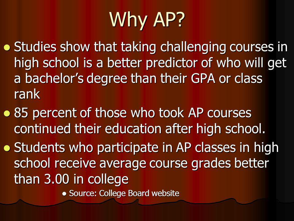 Why AP? Studies show that taking challenging courses in high school is a better predictor of who will get a bachelors degree than their GPA or class r
