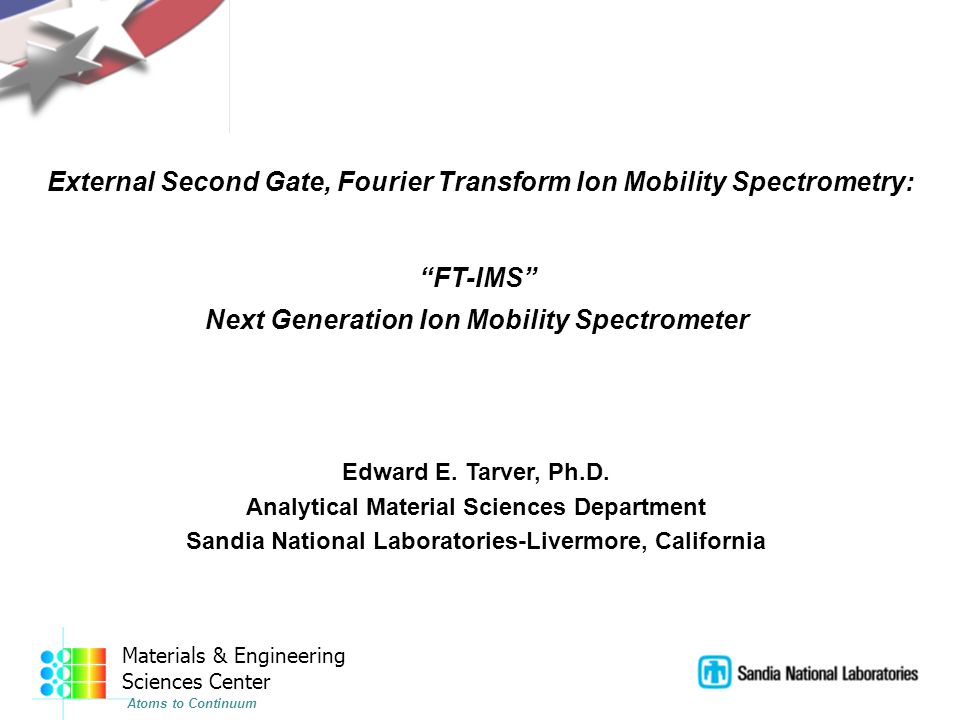 Materials & Engineering Sciences Center Atoms to Continuum External Second Gate, Fourier Transform Ion Mobility Spectrometry: FT-IMS Next Generation Ion Mobility Spectrometer Edward E.