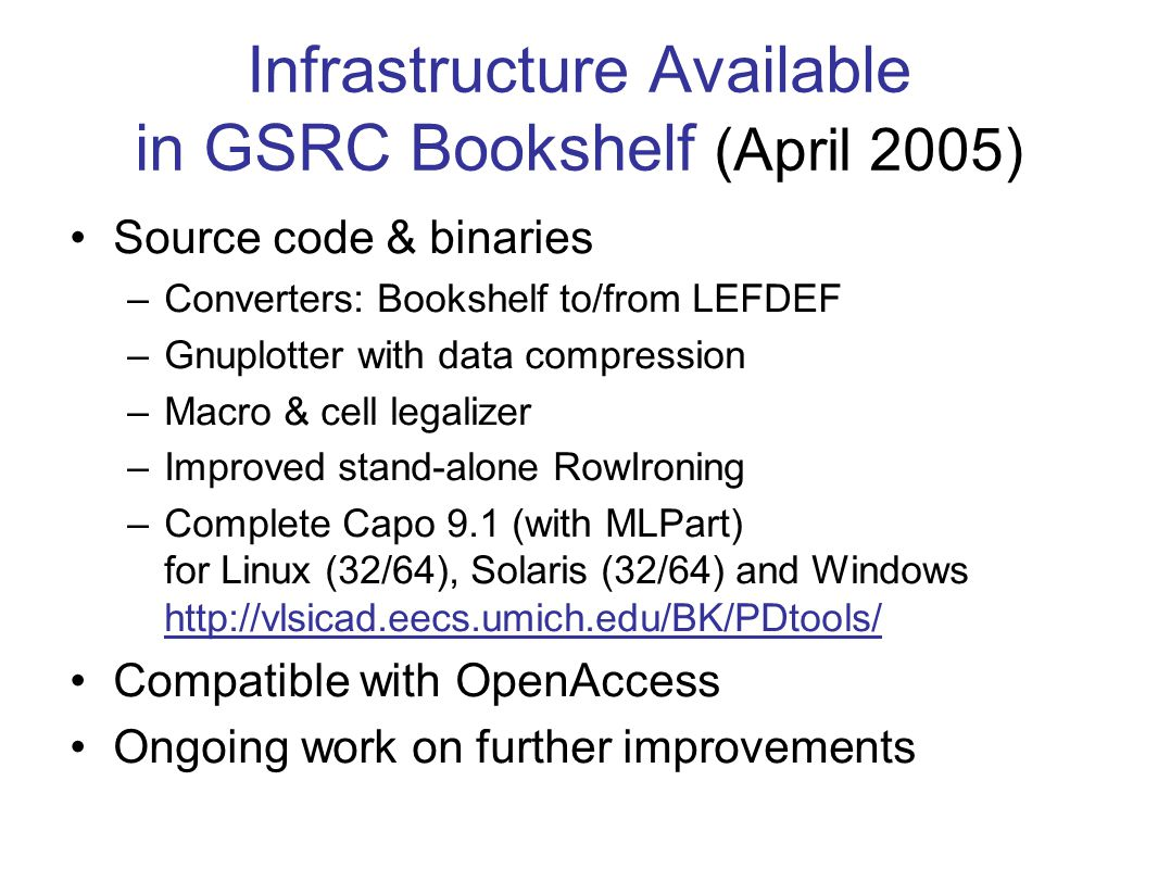Infrastructure Available in GSRC Bookshelf (April 2005) Source code & binaries –Converters: Bookshelf to/from LEFDEF –Gnuplotter with data compression –Macro & cell legalizer –Improved stand-alone RowIroning –Complete Capo 9.1 (with MLPart) for Linux (32/64), Solaris (32/64) and Windows http://vlsicad.eecs.umich.edu/BK/PDtools/ Compatible with OpenAccess Ongoing work on further improvements