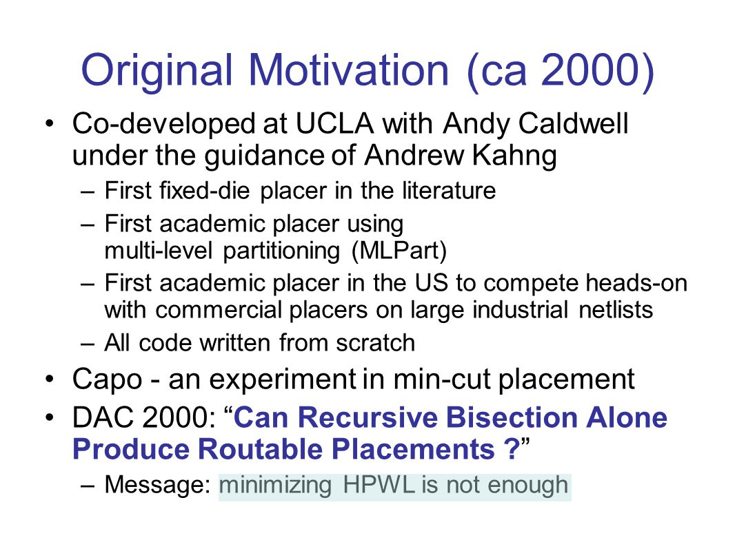 Original Motivation (ca 2000) Co-developed at UCLA with Andy Caldwell under the guidance of Andrew Kahng –First fixed-die placer in the literature –First academic placer using multi-level partitioning (MLPart) –First academic placer in the US to compete heads-on with commercial placers on large industrial netlists –All code written from scratch Capo - an experiment in min-cut placement DAC 2000: Can Recursive Bisection Alone Produce Routable Placements .