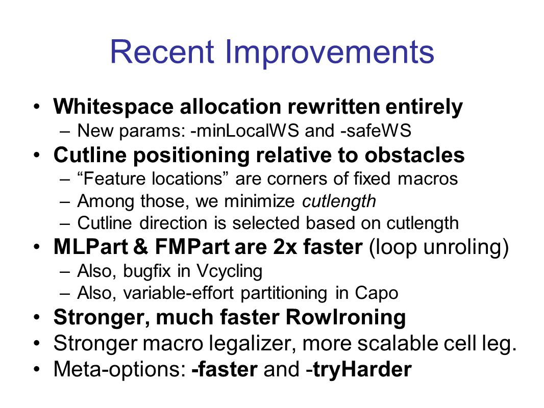 Recent Improvements Whitespace allocation rewritten entirely –New params: -minLocalWS and -safeWS Cutline positioning relative to obstacles –Feature locations are corners of fixed macros –Among those, we minimize cutlength –Cutline direction is selected based on cutlength MLPart & FMPart are 2x faster (loop unroling) –Also, bugfix in Vcycling –Also, variable-effort partitioning in Capo Stronger, much faster RowIroning Stronger macro legalizer, more scalable cell leg.
