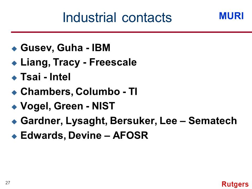 MURI 27 Rutgers Industrial contacts u Gusev, Guha - IBM u Liang, Tracy - Freescale u Tsai - Intel u Chambers, Columbo - TI u Vogel, Green - NIST u Gardner, Lysaght, Bersuker, Lee – Sematech u Edwards, Devine – AFOSR