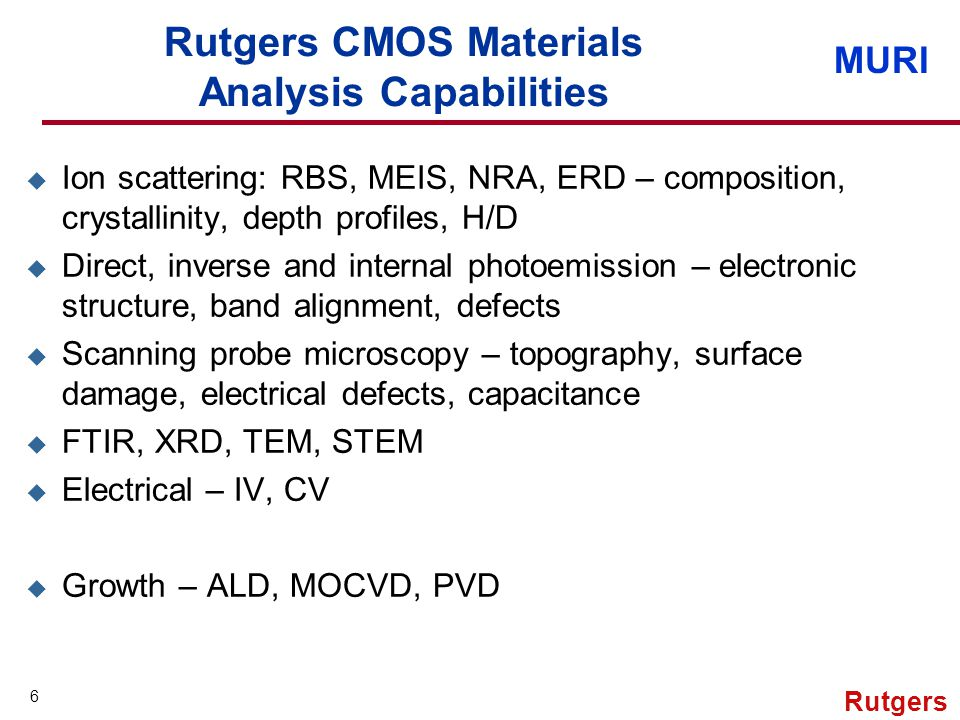 MURI 6 Rutgers Rutgers CMOS Materials Analysis Capabilities u Ion scattering: RBS, MEIS, NRA, ERD – composition, crystallinity, depth profiles, H/D u Direct, inverse and internal photoemission – electronic structure, band alignment, defects u Scanning probe microscopy – topography, surface damage, electrical defects, capacitance u FTIR, XRD, TEM, STEM u Electrical – IV, CV u Growth – ALD, MOCVD, PVD