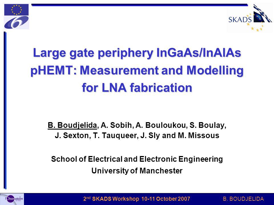 B. BOUDJELIDA 2 nd SKADS Workshop 10-11 October 2007 Large gate periphery InGaAs/InAlAs pHEMT: Measurement and Modelling for LNA fabrication B. Boudje