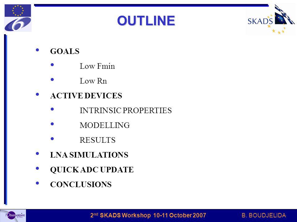 B. BOUDJELIDA 2 nd SKADS Workshop 10-11 October 2007 OUTLINE GOALS Low Fmin Low Rn ACTIVE DEVICES INTRINSIC PROPERTIES MODELLING RESULTS LNA SIMULATIO