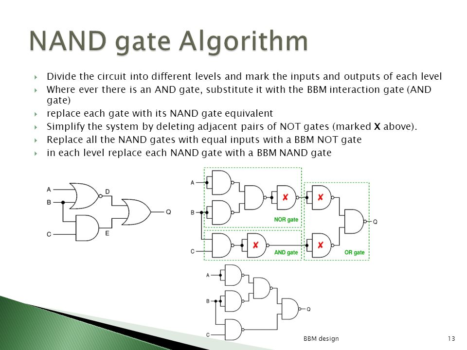Divide the circuit into different levels and mark the inputs and outputs of each level Where ever there is an AND gate, substitute it with the BBM interaction gate (AND gate) replace each gate with its NAND gate equivalent Simplify the system by deleting adjacent pairs of NOT gates (marked X above).