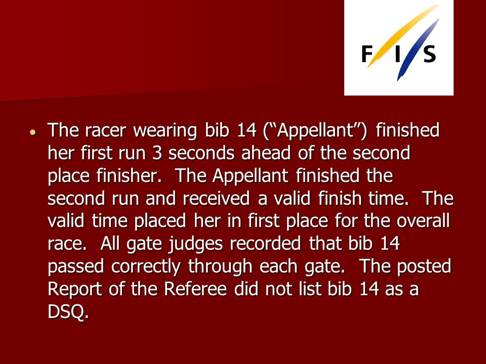 The racer wearing bib 14 (Appellant) finished her first run 3 seconds ahead of the second place finisher.