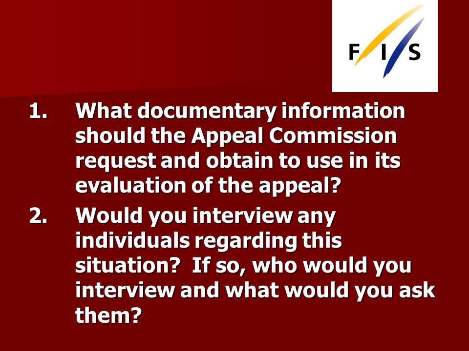 1. What documentary information should the Appeal Commission request and obtain to use in its evaluation of the appeal? 2. Would you interview any ind