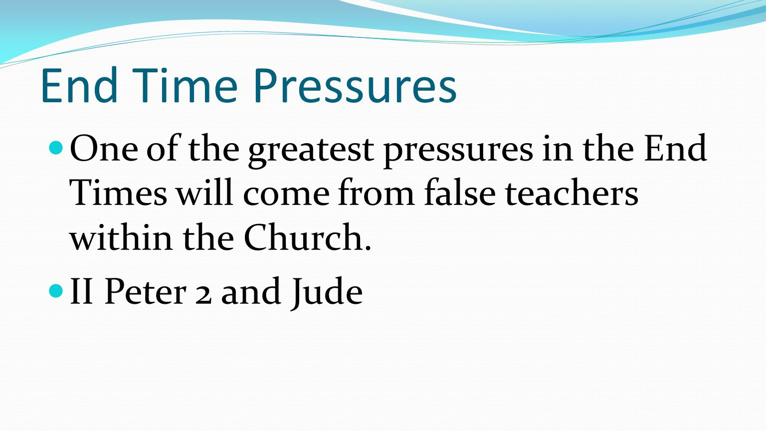 End Time Pressures One of the greatest pressures in the End Times will come from false teachers within the Church.