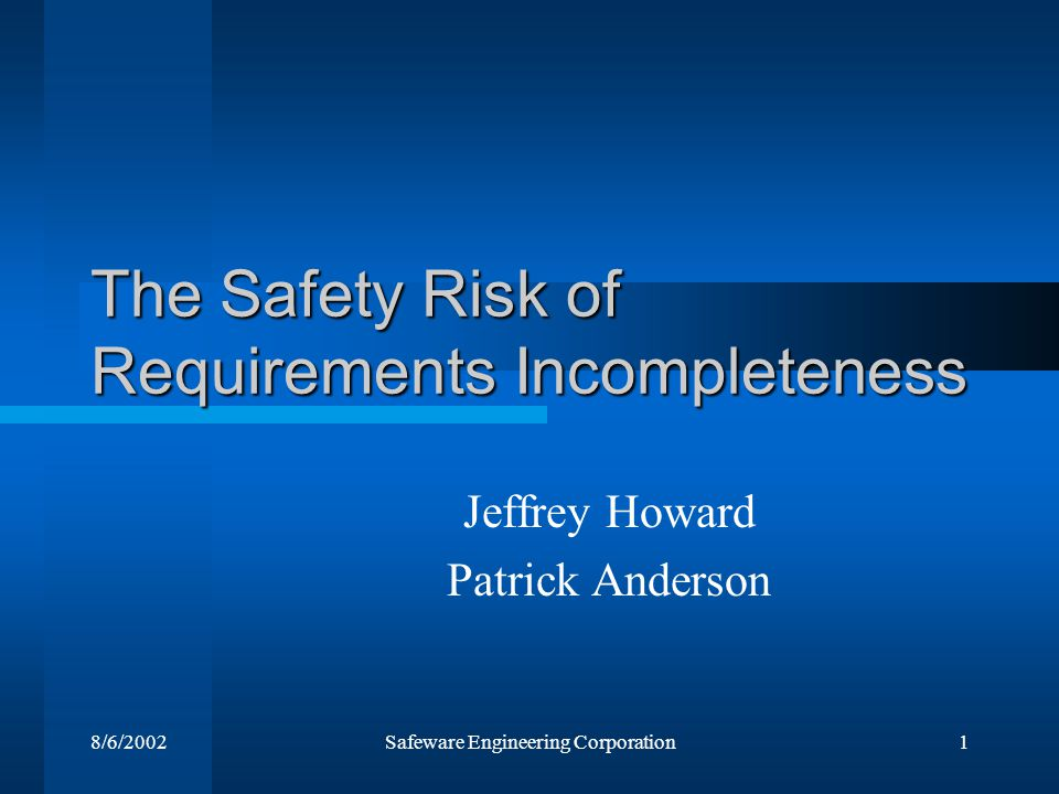 8/6/2002Safeware Engineering Corporation1 The Safety Risk of Requirements Incompleteness Jeffrey Howard Patrick Anderson