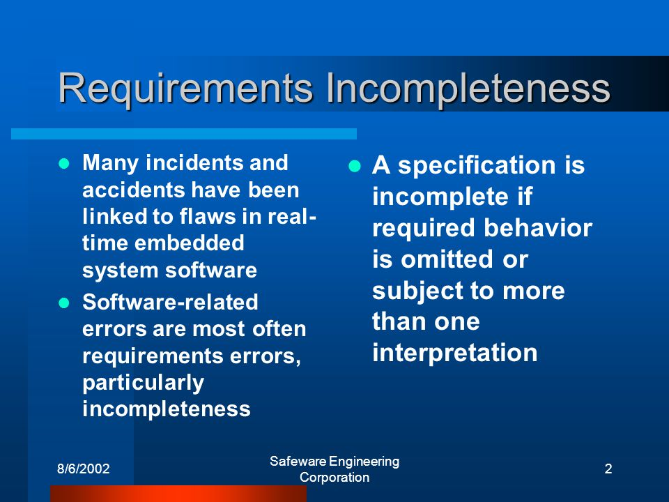 8/6/2002 Safeware Engineering Corporation 2 Requirements Incompleteness Many incidents and accidents have been linked to flaws in real- time embedded system software Software-related errors are most often requirements errors, particularly incompleteness A specification is incomplete if required behavior is omitted or subject to more than one interpretation