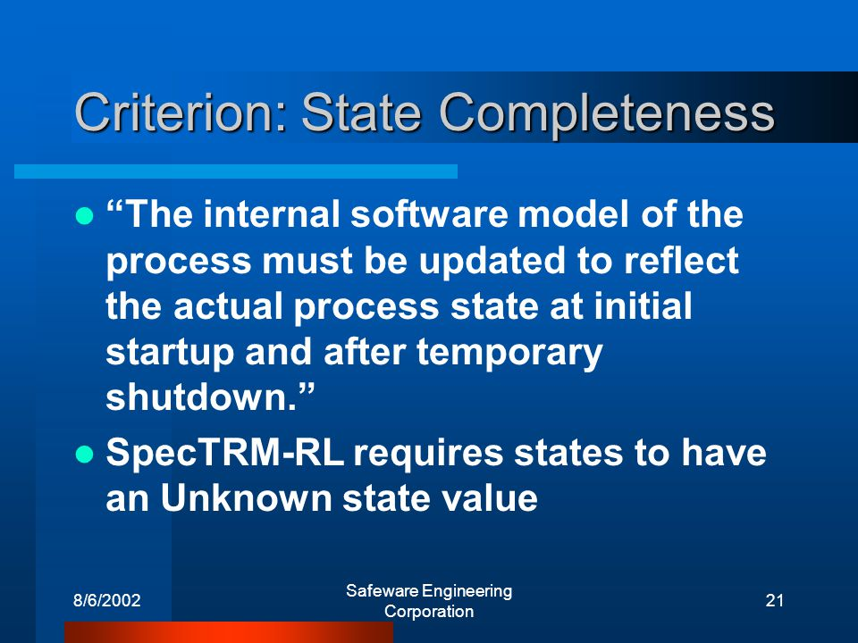 8/6/2002 Safeware Engineering Corporation 21 Criterion: State Completeness The internal software model of the process must be updated to reflect the actual process state at initial startup and after temporary shutdown.