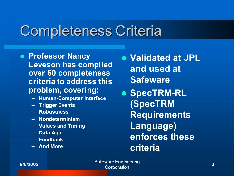 8/6/2002 Safeware Engineering Corporation 3 Completeness Criteria Professor Nancy Leveson has compiled over 60 completeness criteria to address this problem, covering: –Human-Computer Interface –Trigger Events –Robustness –Nondeterminism –Values and Timing –Data Age –Feedback –And More Validated at JPL and used at Safeware SpecTRM-RL (SpecTRM Requirements Language) enforces these criteria