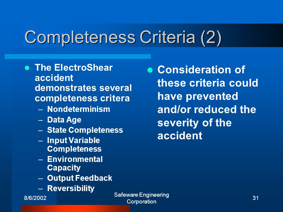 8/6/2002 Safeware Engineering Corporation 31 Completeness Criteria (2) The ElectroShear accident demonstrates several completeness critera –Nondeterminism –Data Age –State Completeness –Input Variable Completeness –Environmental Capacity –Output Feedback –Reversibility Consideration of these criteria could have prevented and/or reduced the severity of the accident