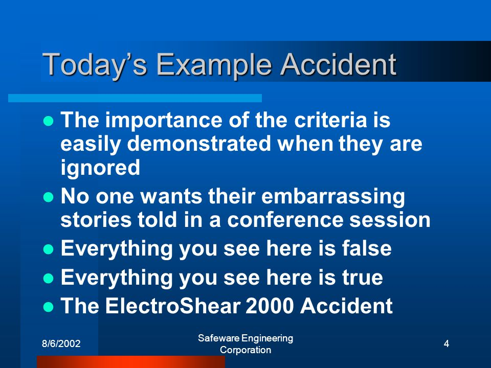 8/6/2002 Safeware Engineering Corporation 4 Todays Example Accident The importance of the criteria is easily demonstrated when they are ignored No one wants their embarrassing stories told in a conference session Everything you see here is false Everything you see here is true The ElectroShear 2000 Accident