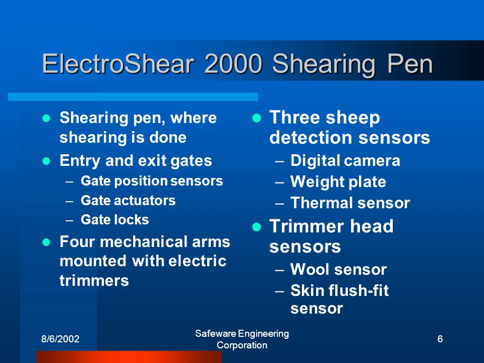 8/6/2002 Safeware Engineering Corporation 7 Normal Operation The system begins with entry gate open and exit gate closed Workers load a sheep and close the entry gate At least two of the three sheep detection sensors agree on the sheeps presence The system shears, adjusting trimmer position using the skin flush-fit sensor The wool detection sensor is ignored - the software detects its own completion After shearing, the exit gate opens Collect wool and repeat