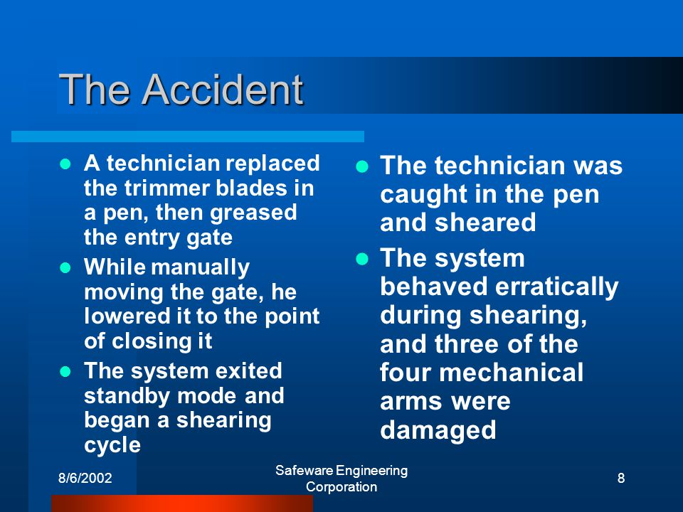 8/6/2002 Safeware Engineering Corporation 8 The Accident A technician replaced the trimmer blades in a pen, then greased the entry gate While manually moving the gate, he lowered it to the point of closing it The system exited standby mode and began a shearing cycle The technician was caught in the pen and sheared The system behaved erratically during shearing, and three of the four mechanical arms were damaged