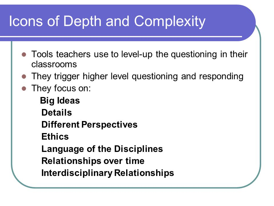 Icons of Depth and Complexity Tools teachers use to level-up the questioning in their classrooms They trigger higher level questioning and responding