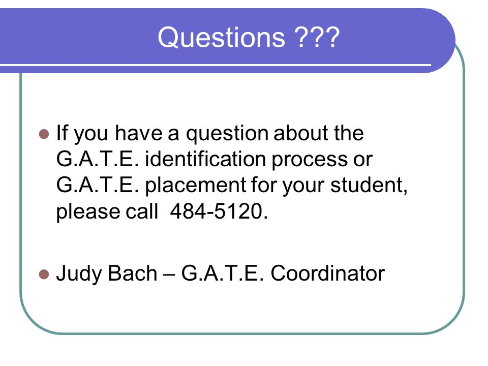 Questions ??? If you have a question about the G.A.T.E. identification process or G.A.T.E. placement for your student, please call 484-5120. Judy Bach