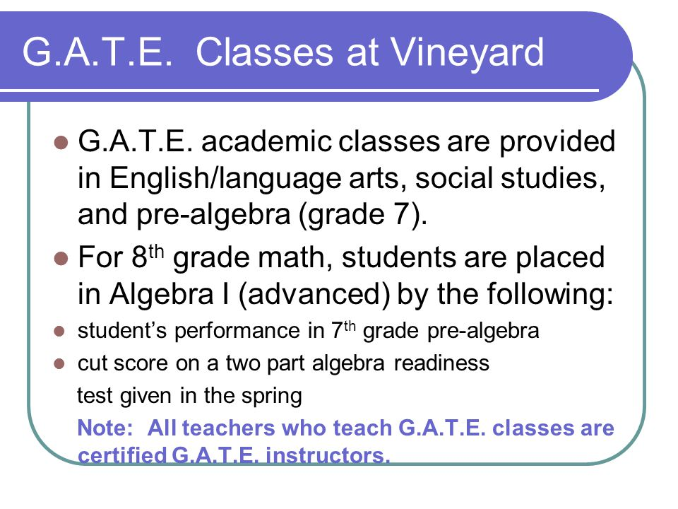 G.A.T.E. Classes at Vineyard G.A.T.E. academic classes are provided in English/language arts, social studies, and pre-algebra (grade 7). For 8 th grad