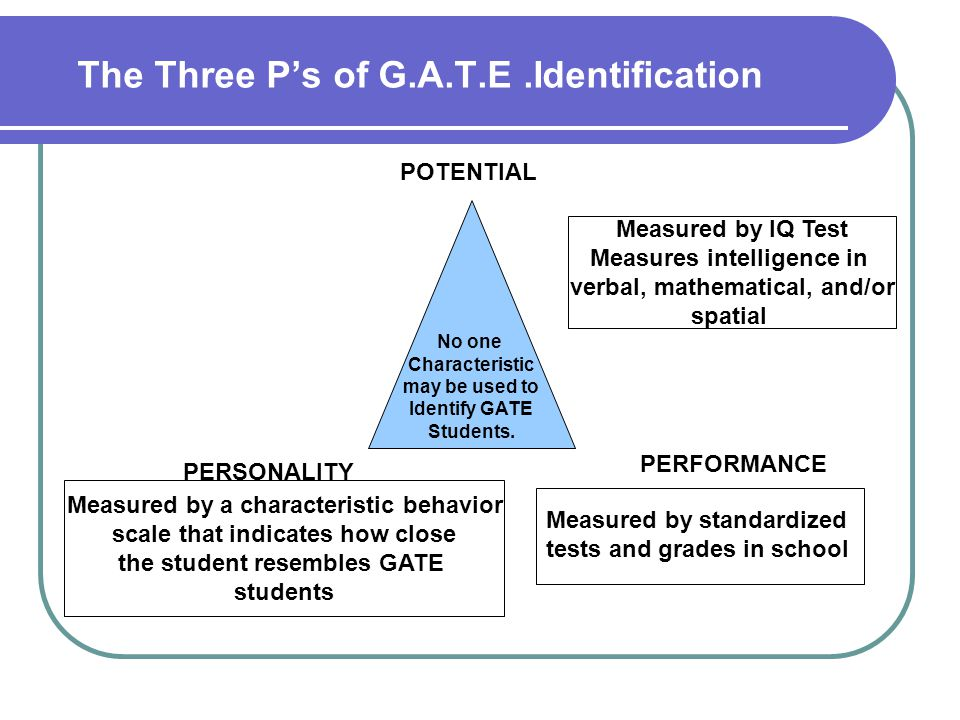 The Three Ps of G.A.T.E.Identification No one Characteristic may be used to Identify GATE Students. POTENTIAL Measured by IQ Test Measures intelligenc