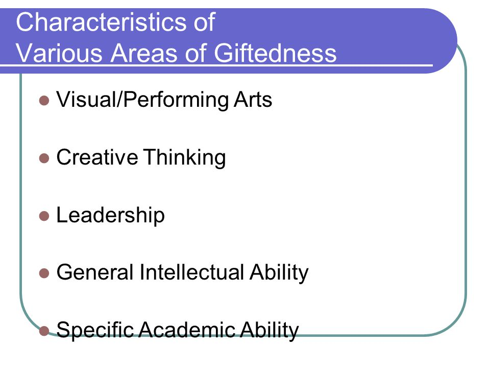 Characteristics of Various Areas of Giftedness Visual/Performing Arts Creative Thinking Leadership General Intellectual Ability Specific Academic Abil