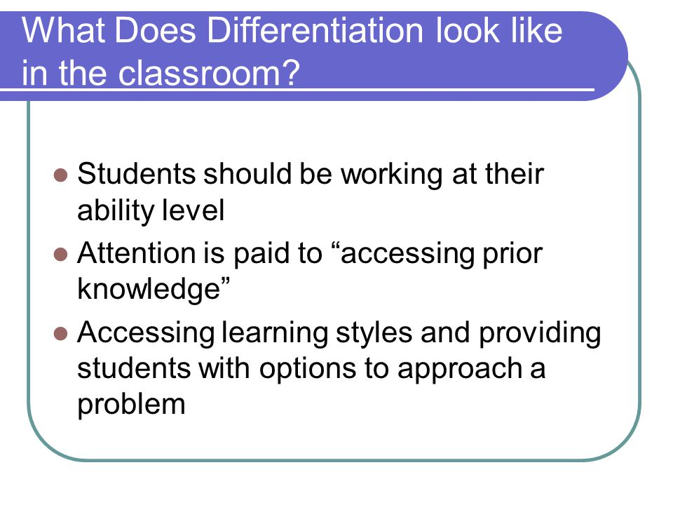 What Does Differentiation look like in the classroom? Students should be working at their ability level Attention is paid to accessing prior knowledge