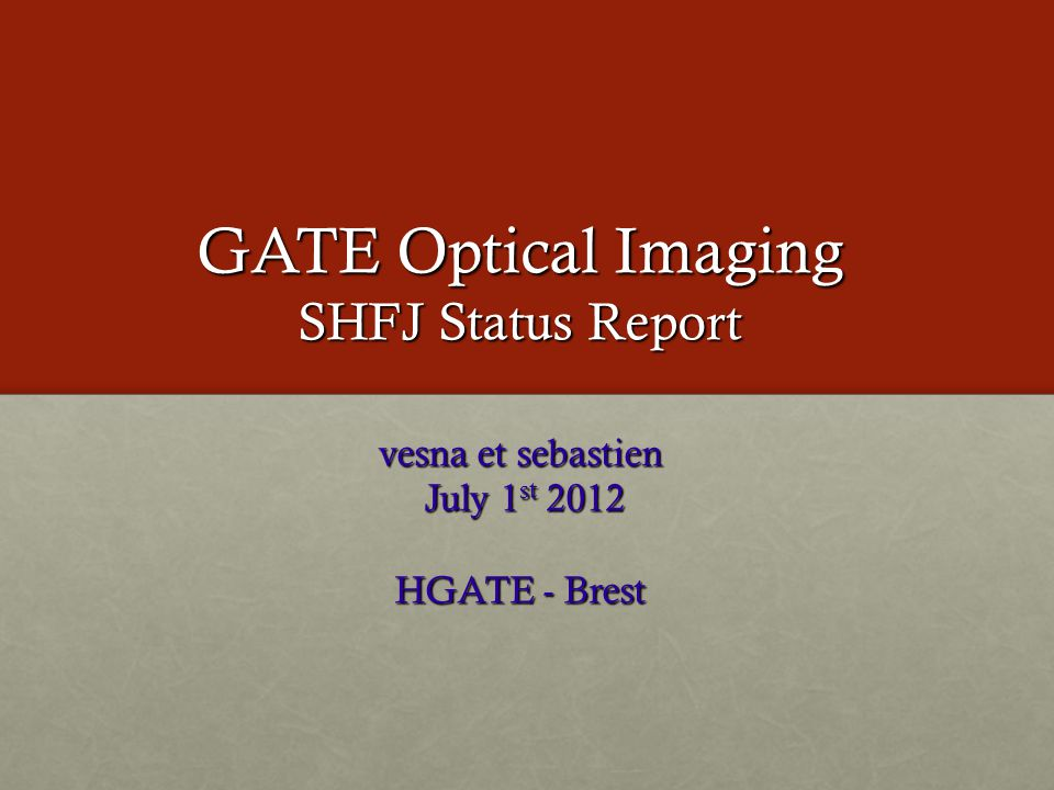 GATE Optical Imaging SHFJ Status Report vesna et sebastien July 1 st 2012 July 1 st 2012 HGATE - Brest