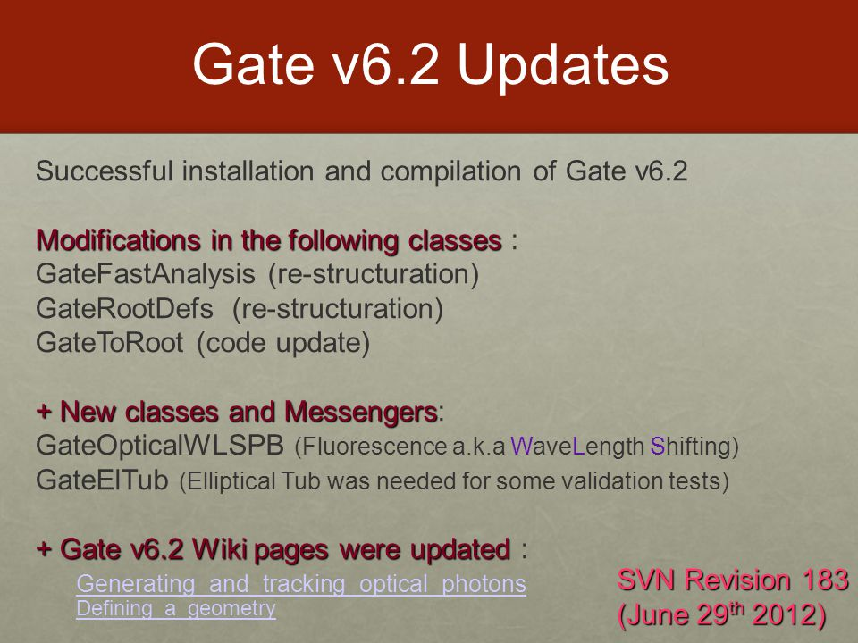 Gate v6.2 Updates Successful installation and compilation of Gate v6.2 Modificationsin the following classes Modifications in the following classes : GateFastAnalysis (re-structuration) GateRootDefs (re-structuration) GateToRoot (code update) + New classes and Messengers + New classes and Messengers: GateOpticalWLSPB (Fluorescence a.k.a WaveLength Shifting) GateElTub (Elliptical Tub was needed for some validation tests) + Gate v6.2 Wiki pages were updated + Gate v6.2 Wiki pages were updated : Generating_and_tracking_optical_photons Defining_a_geometry SVN Revision 183 (June 29 th 2012)