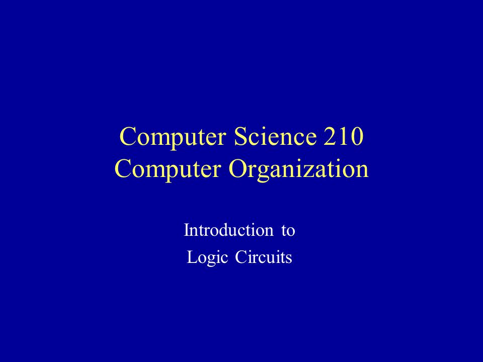 Computer Science 210 Computer Organization Introduction to Logic Circuits