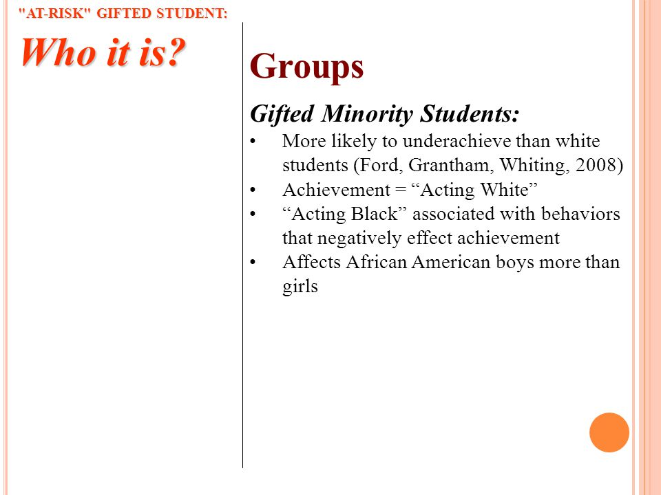 Groups Gifted Minority Students: More likely to underachieve than white students (Ford, Grantham, Whiting, 2008) Achievement = Acting White Acting Black associated with behaviors that negatively effect achievement Affects African American boys more than girls AT-RISK GIFTED STUDENT: Who it is?