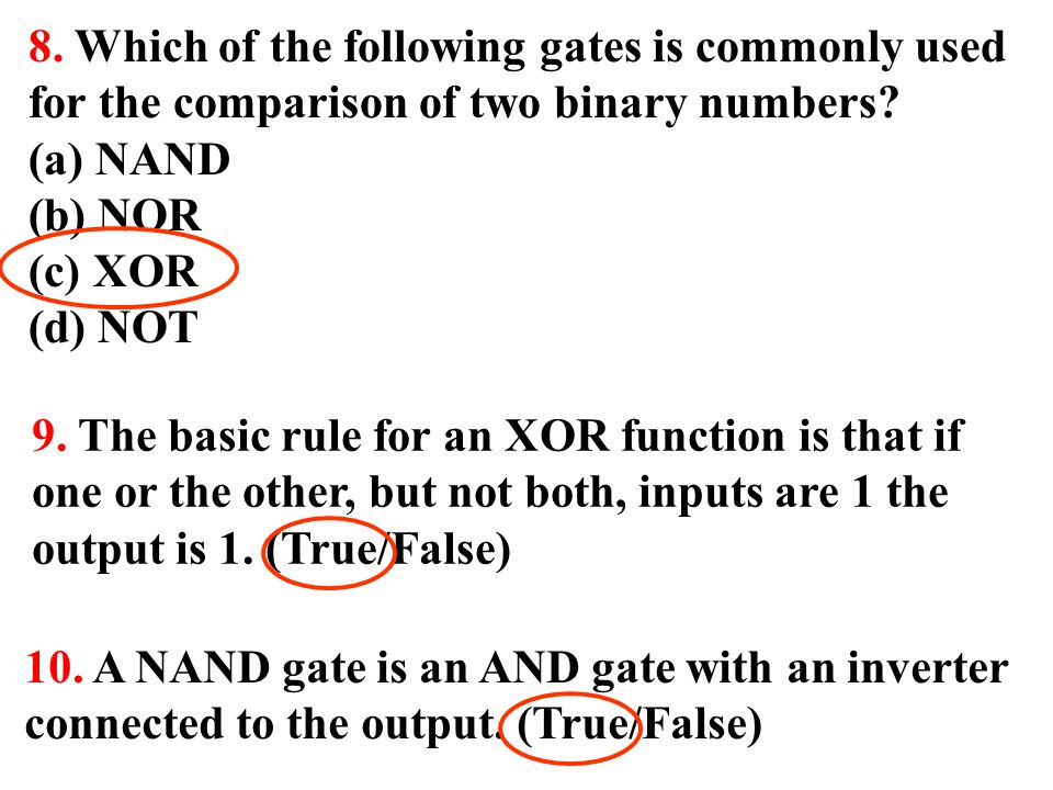 9. The basic rule for an XOR function is that if one or the other, but not both, inputs are 1 the output is 1. (True/False) 10. A NAND gate is an AND