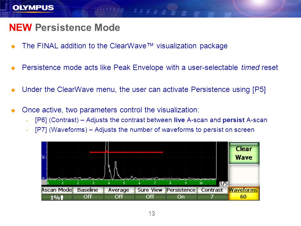 13 NEW Persistence Mode u The FINAL addition to the ClearWave visualization package u Persistence mode acts like Peak Envelope with a user-selectable timed reset u Under the ClearWave menu, the user can activate Persistence using [P5] u Once active, two parameters control the visualization: – [P6] (Contrast) – Adjusts the contrast between live A-scan and persist A-scan – [P7] (Waveforms) – Adjusts the number of waveforms to persist on screen