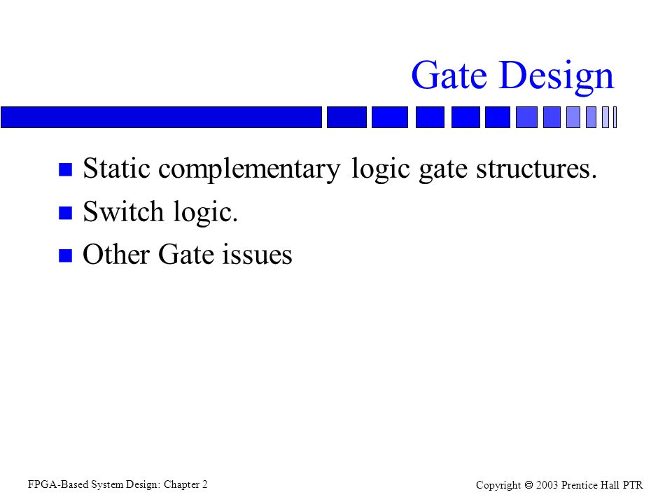 FPGA-Based System Design: Chapter 2 Copyright 2003 Prentice Hall PTR Static complementary gates n Complementary –have complementary pullup (p-type) and pulldown (n-type) networks.