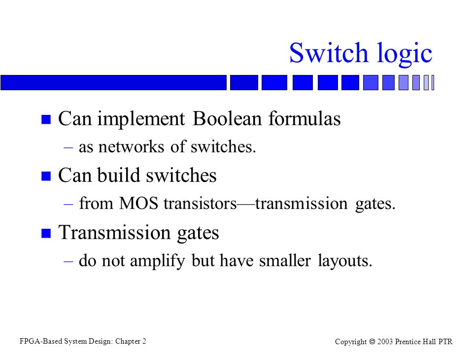 FPGA-Based System Design: Chapter 2 Copyright 2003 Prentice Hall PTR Switch logic n Can implement Boolean formulas –as networks of switches.