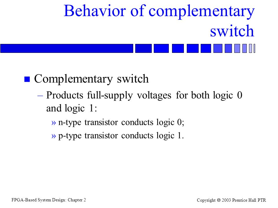 FPGA-Based System Design: Chapter 2 Copyright 2003 Prentice Hall PTR Behavior of complementary switch n Complementary switch –Products full-supply voltages for both logic 0 and logic 1: »n-type transistor conducts logic 0; »p-type transistor conducts logic 1.