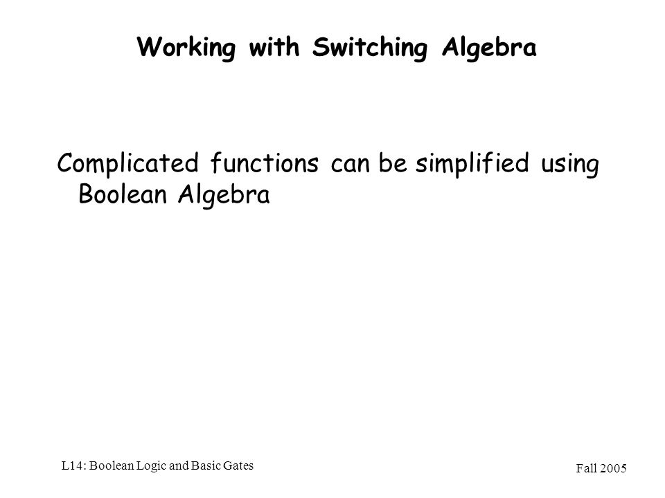 Fall 2005 L14: Boolean Logic and Basic Gates Working with Switching Algebra Complicated functions can be simplified using Boolean Algebra