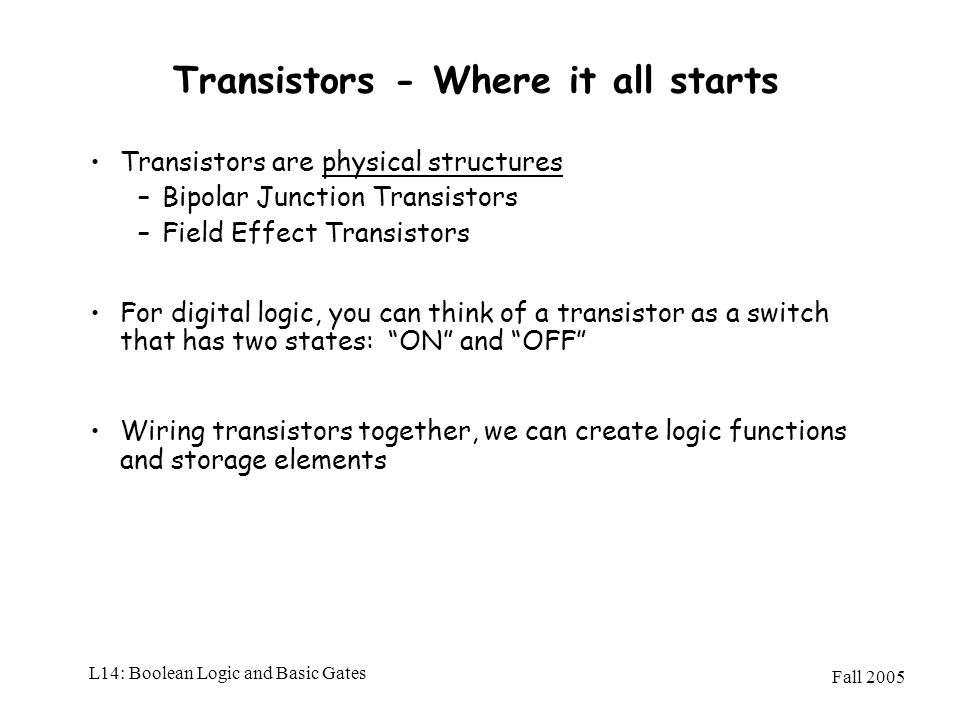 Fall 2005 L14: Boolean Logic and Basic Gates Transistors - Where it all starts Transistors are physical structures –Bipolar Junction Transistors –Fiel