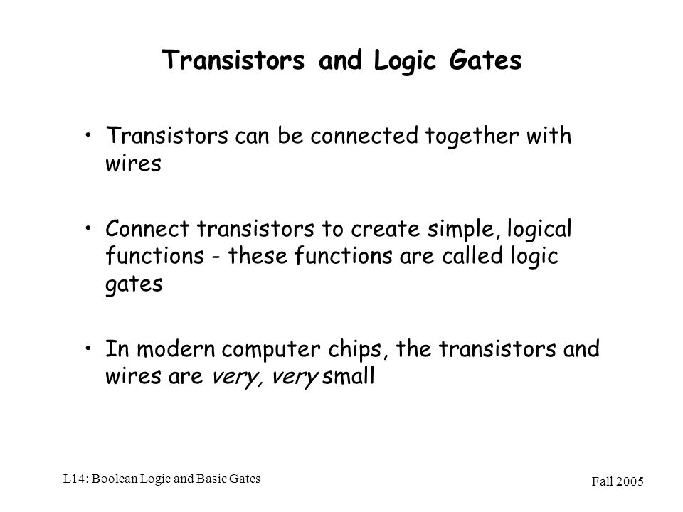 Fall 2005 L14: Boolean Logic and Basic Gates Transistors and Logic Gates Transistors can be connected together with wires Connect transistors to creat