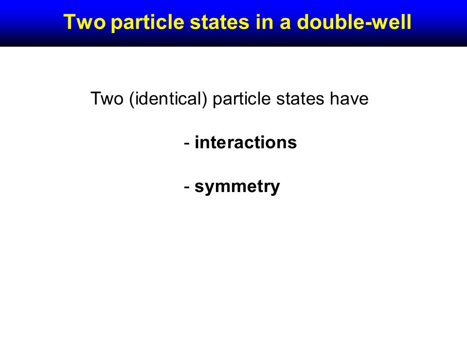 Two particle states in a double-well Two (identical) particle states have - interactions - symmetry