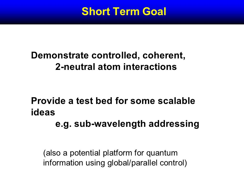 Demonstrate controlled, coherent, 2-neutral atom interactions Provide a test bed for some scalable ideas e.g.
