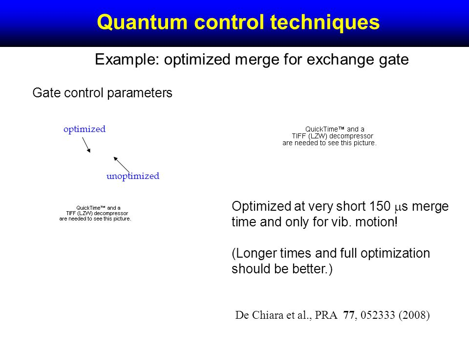 Quantum control techniques Example: optimized merge for exchange gate Gate control parameters unoptimized optimized Optimized at very short 150 s merge time and only for vib.