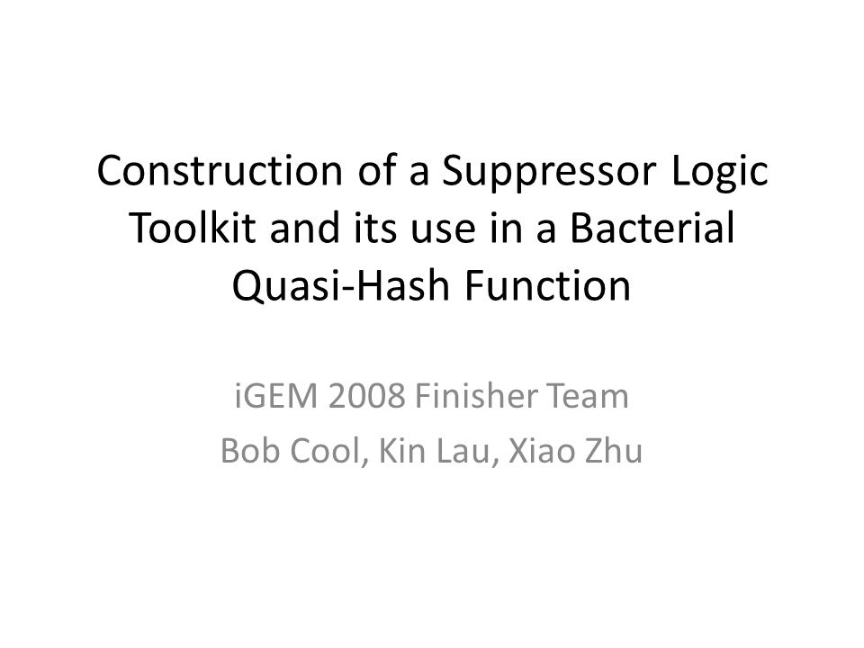 Construction of a Suppressor Logic Toolkit and its use in a Bacterial Quasi-Hash Function iGEM 2008 Finisher Team Bob Cool, Kin Lau, Xiao Zhu