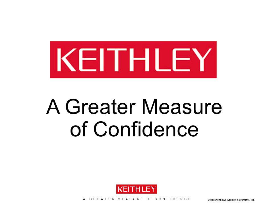 A G R E A T E R M E A S U R E O F C O N F I D E N C E www.keithley.com K E I T H L E Y C O N F I D E N T I A L – P R O P R I E T A R Y © Copyright 2004 Keithley Instruments, Inc.