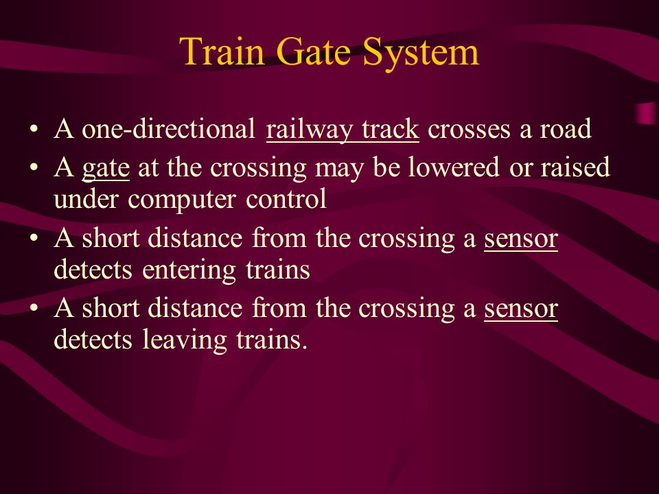 Train Gate System A one-directional railway track crosses a road A gate at the crossing may be lowered or raised under computer control A short distance from the crossing a sensor detects entering trains A short distance from the crossing a sensor detects leaving trains.