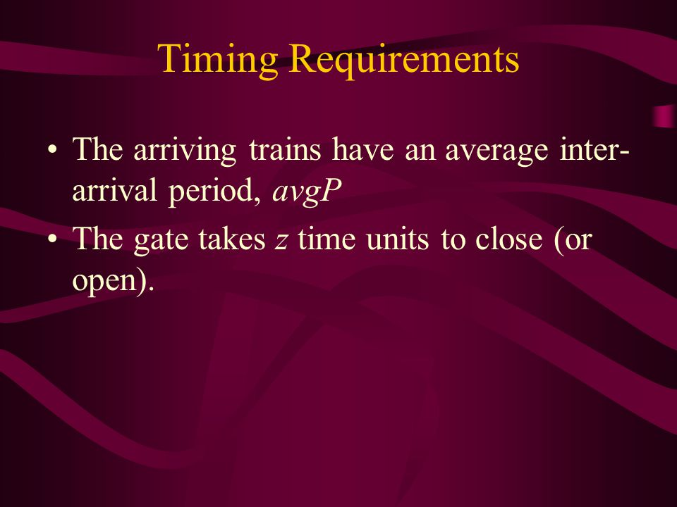 Simulation Outputs Trace of events Performance measures –Number of trains serviced –Worst reaction time –Worst response time –Number of deadlines missed: Gate opening/closing Communication timeouts