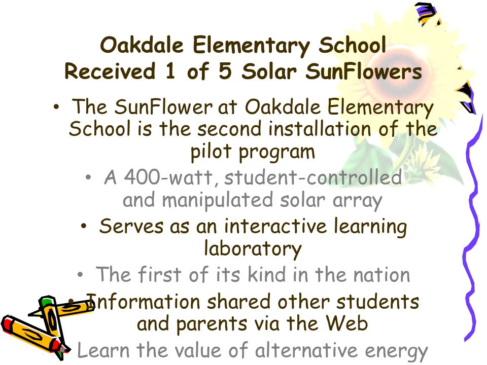 Oakdale Elementary School Received 1 of 5 Solar SunFlowers The SunFlower at Oakdale Elementary School is the second installation of the pilot program A 400-watt, student-controlled and manipulated solar array Serves as an interactive learning laboratory The first of its kind in the nation Information shared other students and parents via the Web Learn the value of alternative energy resources