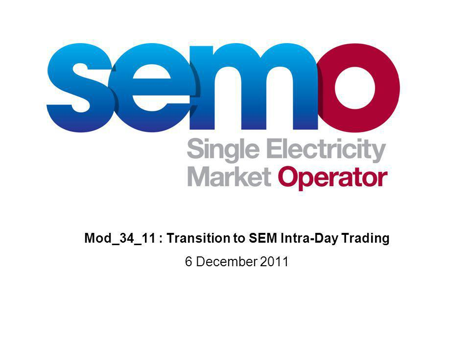 Mod_34_11 : Transition to SEM Intra-Day Trading 6 December 2011