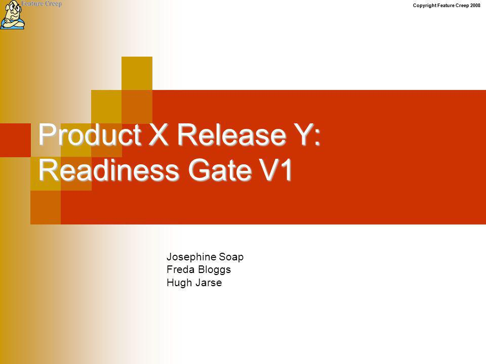 Copyright Feature Creep 2008 Product X Release Y: Readiness Gate V1 Josephine Soap Freda Bloggs Hugh Jarse