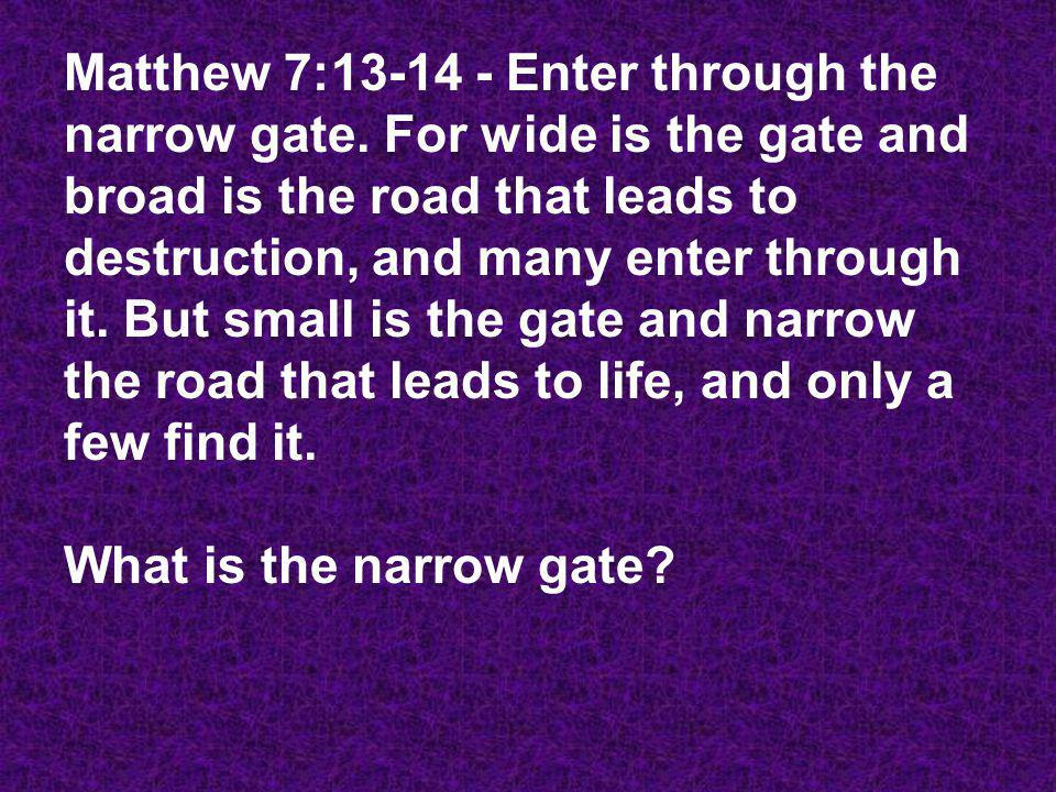 Matthew 7:13-14 - Enter through the narrow gate. For wide is the gate and broad is the road that leads to destruction, and many enter through it. But